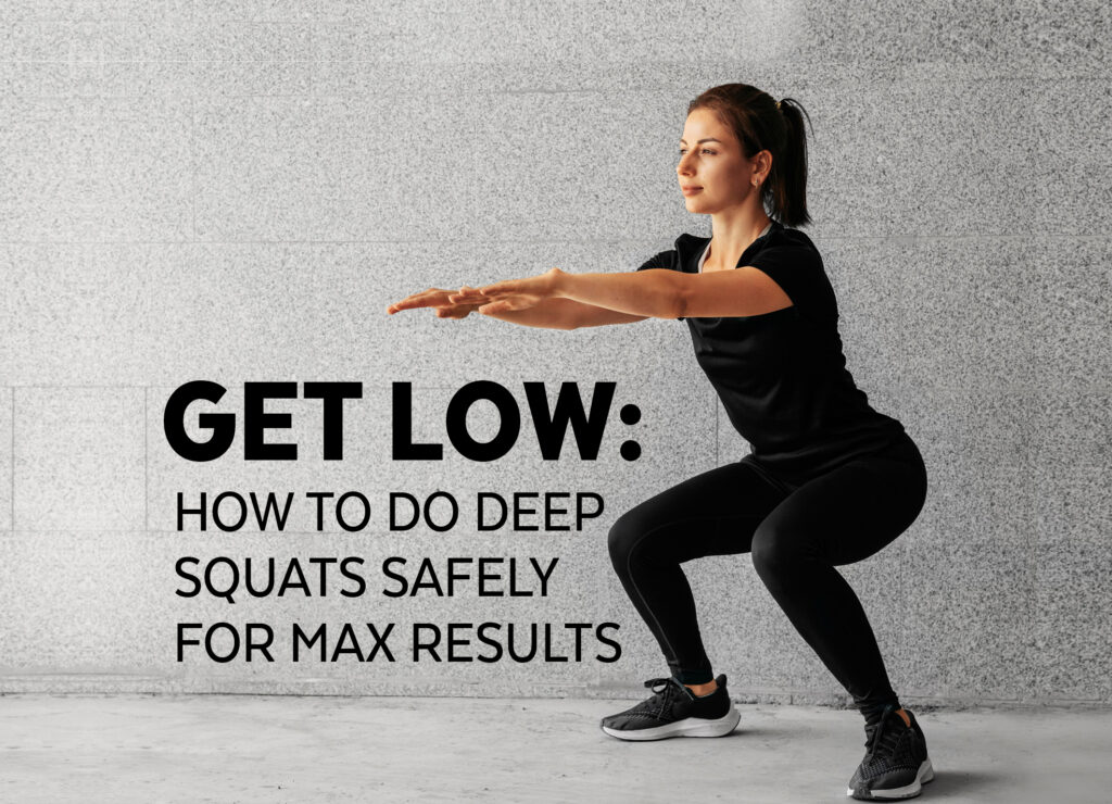 GET LOW: HOW TO DO DEEP SQUATS SAFELY FOR MAX RESULTS